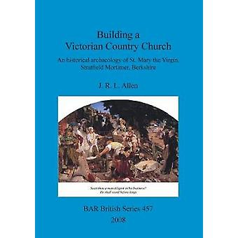 Building a Victorian Country Church An historical archaeology of St. Mary the Virgin Stratfield Mortimer Berkshire by Allen & J. R. L.