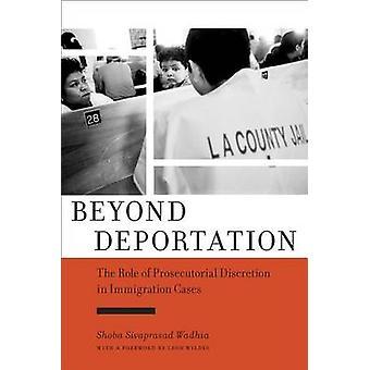 Más allá de la deportación El papel de la discreción fiscal en los casos de inmigración por Shoba Sivaprasad Wadhia & Prólogo de Leon Wildes