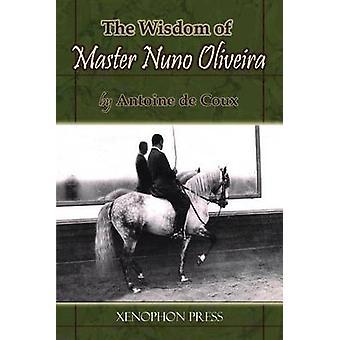 The Wisdom of Master Nuno Oliveira by Antoine de Coux by de Coux & Antoine