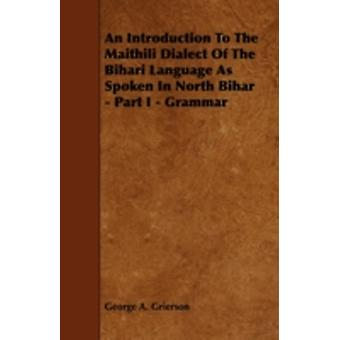 An Introduction to the Maithili Dialect of the Bihari Language as Spoken in North Bihar  Part I  Grammar by Grierson & George A.