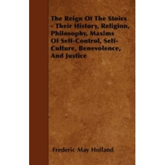 The Reign Of The Stoics  Their History Religion Philosophy Maxims Of SelfControl SelfCulture Benevolence And Justice by Holland & Frederic May
