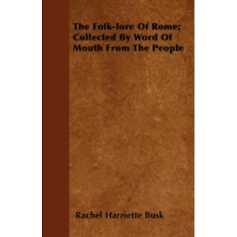 The Folklore Of Rome Collected By Word Of Mouth From The People by Busk & Rachel Harriette