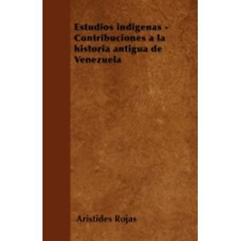 Estudios indgenas  Contribuciones a la historia antigua de Venezuela by Rojas & Aristides