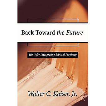 Back Toward the Future Hints for Interpreting Biblical Prophecy by Kaiser & Walter C. & Jr.