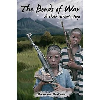The Bonds of War A Child Soldiers Story by Weikama & Wambalye