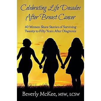 Celebrating Life Decades After Breast Cancer 40 Women Share Stories of Surviving Twenty to Fifty Years After Diagnosis by McKee & Beverly