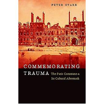 Commemorating Trauma - The Paris Commune and Its Cultural Aftermath by