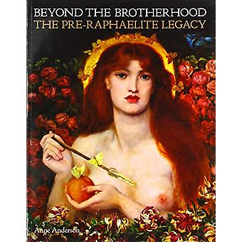 Beyond the Brotherhood - The Pre-Raphaelite Legacy by Anne Anderson -