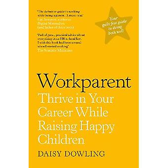 Workparent The Complete Guide to Succeeding on the Job Staying True to Yourself and Raising Happy Kids