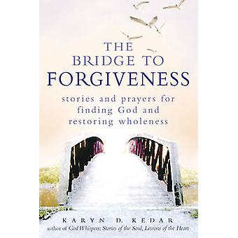 Bridge to Forgiveness  Stories and Prayers for Finding God and Restoring Wholeness by Karyn D Kedar