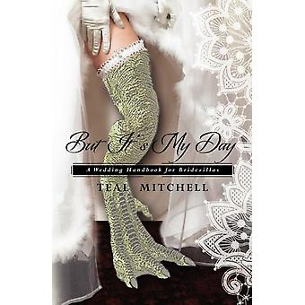 But Its My Day  A Wedding Handbook for Bridezillas by Teal Mitchell