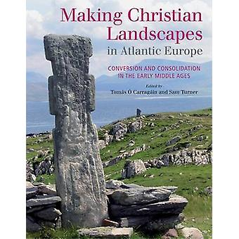 Making Christian Landscapes in Atlantic Europe by Edited by Tomas O Carragain & Edited by Sam Turner
