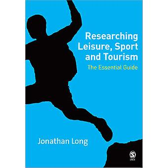 Researching Leisure Sport and Tourism  The Essential Guide by Jonathan A Long