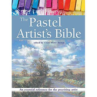 The Pastel Artist's Bible - An Essential Reference for the Practising