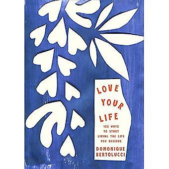Älska ditt liv: 100 sätt att börja leva liv du förtjänar