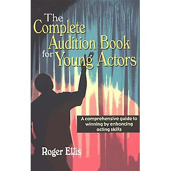 Complete Audition Book for Young Actors  A Comprehensive Guide to Winning by Enhancing Acting Skills by Roger Ellis