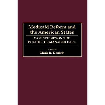 Medicaid Reform and the American States Case Studies on the Politics of Managed Care by Daniels & Mark R.