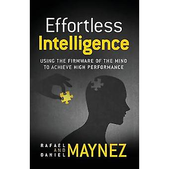 Effortless Intelligence Using the Firmware of the Mind to Achieve High Performance by Maynez & Rafael O