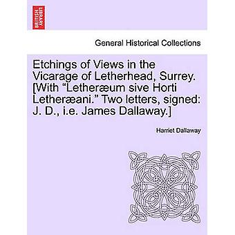 Etchings of Views in the Vicarage of Letherhead Surrey. With Letherum sive Horti Letherani. Two letters signed J. D. i.e. James Dallaway. by Dallaway & Harriet
