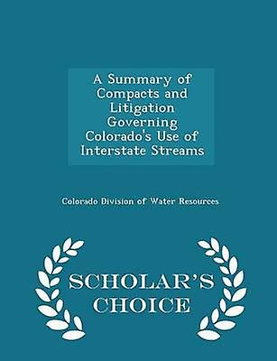 A Summary of Compacts and Litigation Governing Colorados Use of Interstate Streams  Scholars Choice Edition by Colorado Division of Water Resources