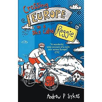 Crossing Europe on a Bike Called Reggie by Sykes & Andrew P.
