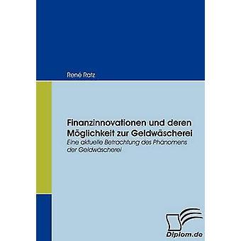 Finanzinnovationen und deren Mglichkeit zur GeldwschereiEine aktuelle Betrachtung des Phnomens der Geldwscherei by Ratz & Ren