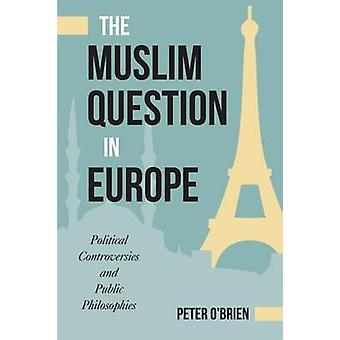 The Muslim Question in Europe - Political Controversies and Public Phi