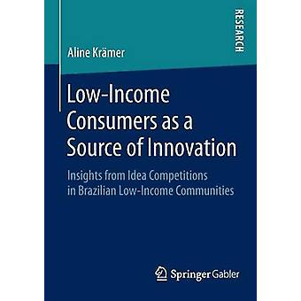 LowIncome Consumers as a Source of Innovation  Insights from Idea Competitions in Brazilian LowIncome Communities by Krmer & Aline