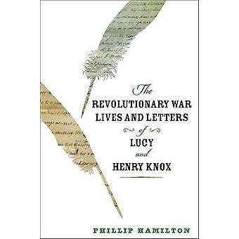 Revolutionary War Lives and Letters of Lucy and Henry Knox by Phillip Hamilton