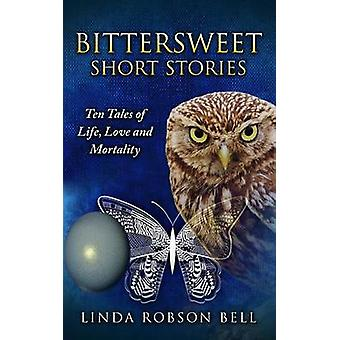 Bittersweet Short Stories Ten Tales of Life Love and Mortality by Robson Bell & Linda