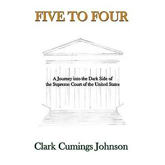 Five to Four A Journey into the Dark Side of the Supreme Court of the United States by Johnson & Clark Cumings
