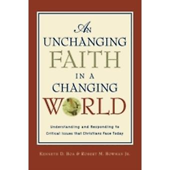An Unchanging Faith in a Changing World Understanding and Responding to Critical Issues That Christians Face Today by Boa & Kenneth D.