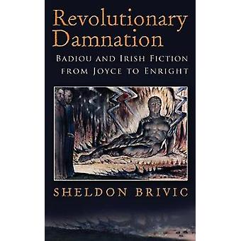 Revolutionary Damnation Badiou and Irish Fiction from Joyce to Enright by Brivic & Sheldon