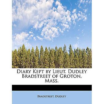 Diary Kept by Lieut. Dudley Bradstreet of Groton Mass. by Dudley & Bradstreet