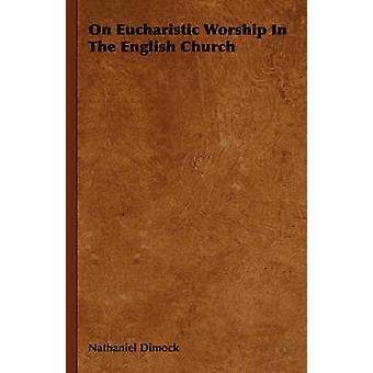 On Eucharistic Worship In The English Church by Dimock & Nathaniel