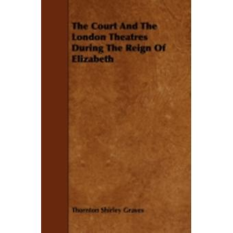 The Court And The London Theatres During The Reign Of Elizabeth by Graves & Thornton Shirley