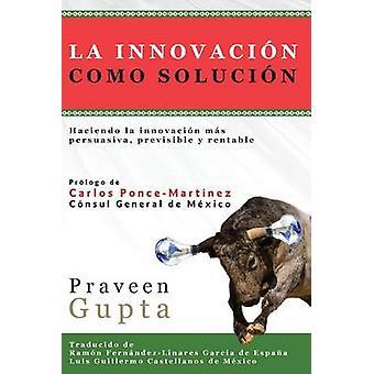 La Innovacin Como Solucin by Gupta & Praveen