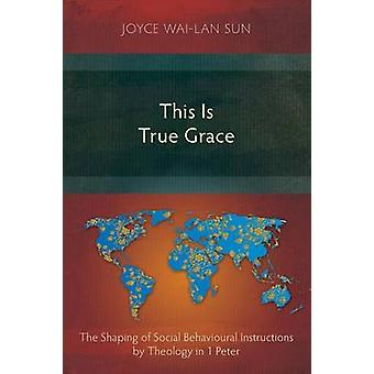 This Is True Grace The Shaping of Social Behavioural Instructions by Theology in 1 Peter by Sun & Joyce WaiLan