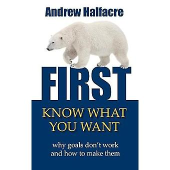 First Know What You Want  Why Goals Dont Work and How to Make Them by Halfacre & Andrew