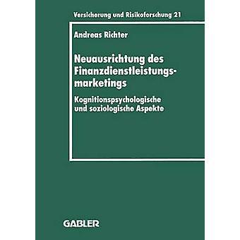 Neuausrichtung des Finanzdienstleistungsmarketings  Kognitionspsychologische und soziologische Aspekte by Richter & Andreas