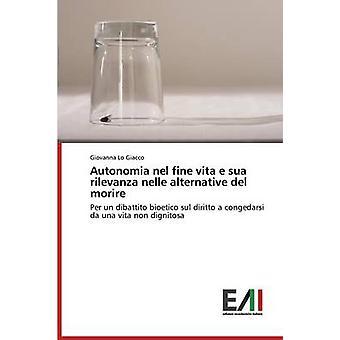 Autonomia nel fine vita e sua rilevanza nelle alternative del morire by Lo Giacco Giovanna
