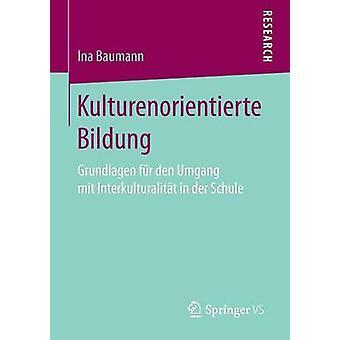 Kulturenorientierte Bildung  Grundlagen fr den Umgang mit Interkulturalitt in der Schule by Baumann & Ina