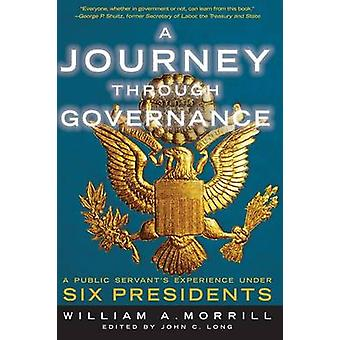 A Journey Through Governance A Public Servants Experience Under Six Presidents by Morrill & William a.