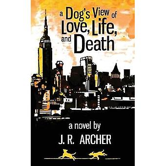 A Dogs View of Love Life and Death by Archer & J. R.
