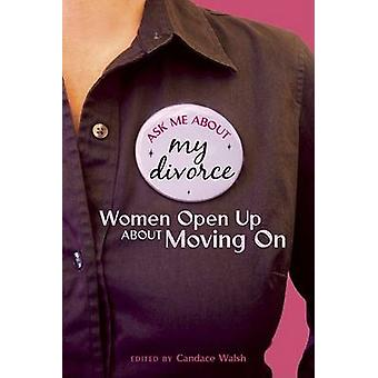 Ask Me About My Divorce - Women Open Up About Moving on by Candace Wal