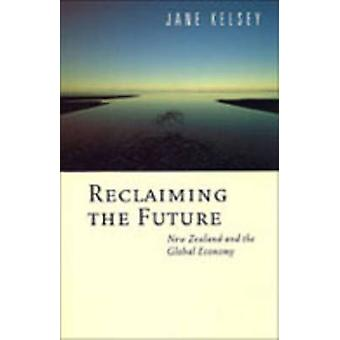 Reclaiming the Future - New Zealand and the Global Economy by Jane Kel