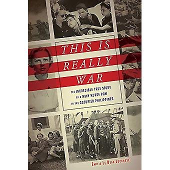 This Is Really War - The Incredible True Story of a Navy Nurse POW in