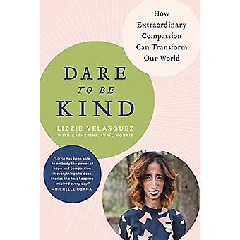 Dare to Be Kind - How Extraordinary Compassion Can Transform Our World