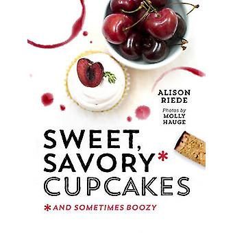 Sweet Savory and Sometimes Boozy Cupcakes door Alison Riede