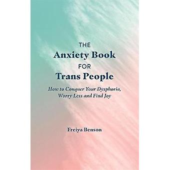 The Anxiety Book for Trans People How to Conquer Your Dysphoria Worry Less and Find Joy